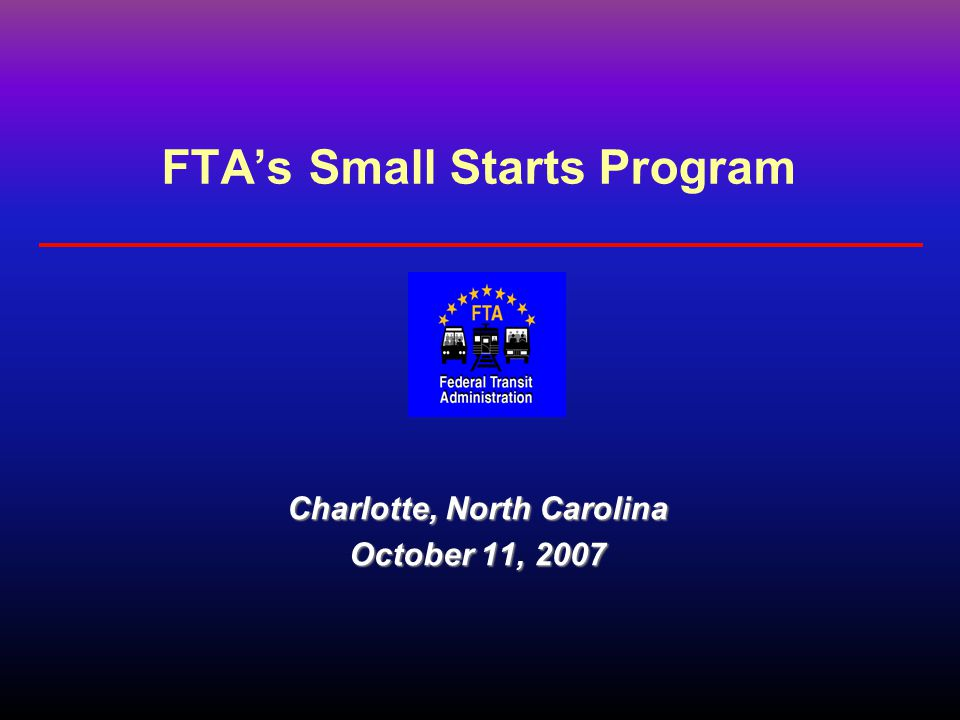 FTA's Small Starts Program Charlotte, North Carolina October 11, 2007