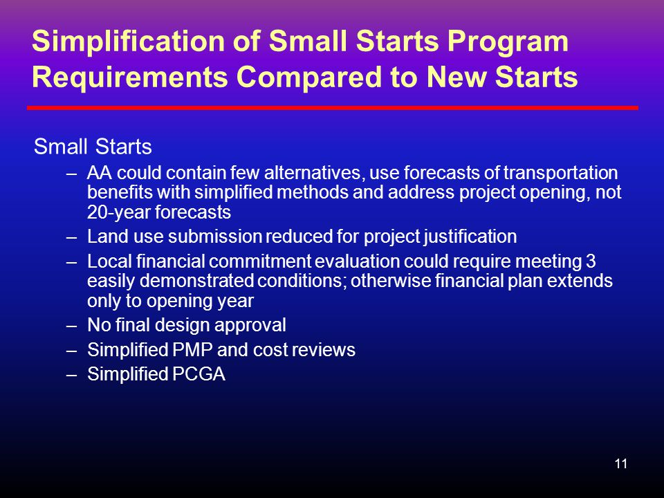 11 Simplification of Small Starts Program Requirements Compared to New Starts Small Starts –AA could contain few alternatives, use forecasts of transportation benefits with simplified methods and address project opening, not 20-year forecasts –Land use submission reduced for project justification –Local financial commitment evaluation could require meeting 3 easily demonstrated conditions; otherwise financial plan extends only to opening year –No final design approval –Simplified PMP and cost reviews –Simplified PCGA