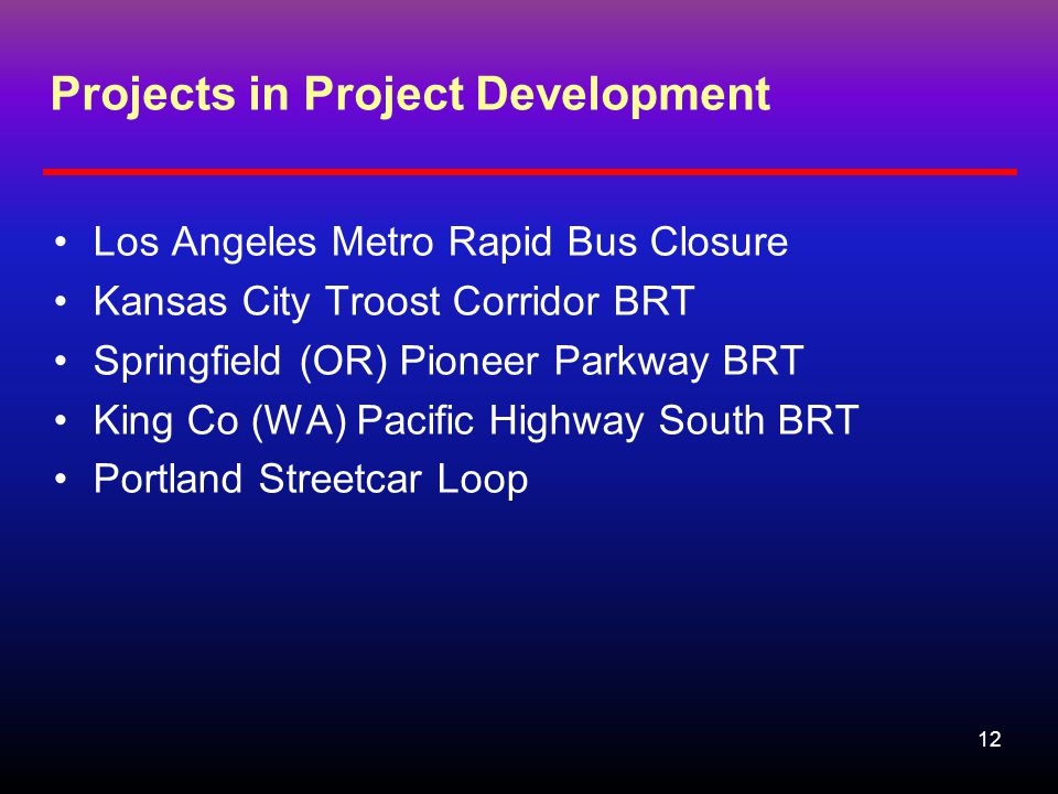 12 Projects in Project Development Los Angeles Metro Rapid Bus Closure Kansas City Troost Corridor BRT Springfield (OR) Pioneer Parkway BRT King Co (WA) Pacific Highway South BRT Portland Streetcar Loop