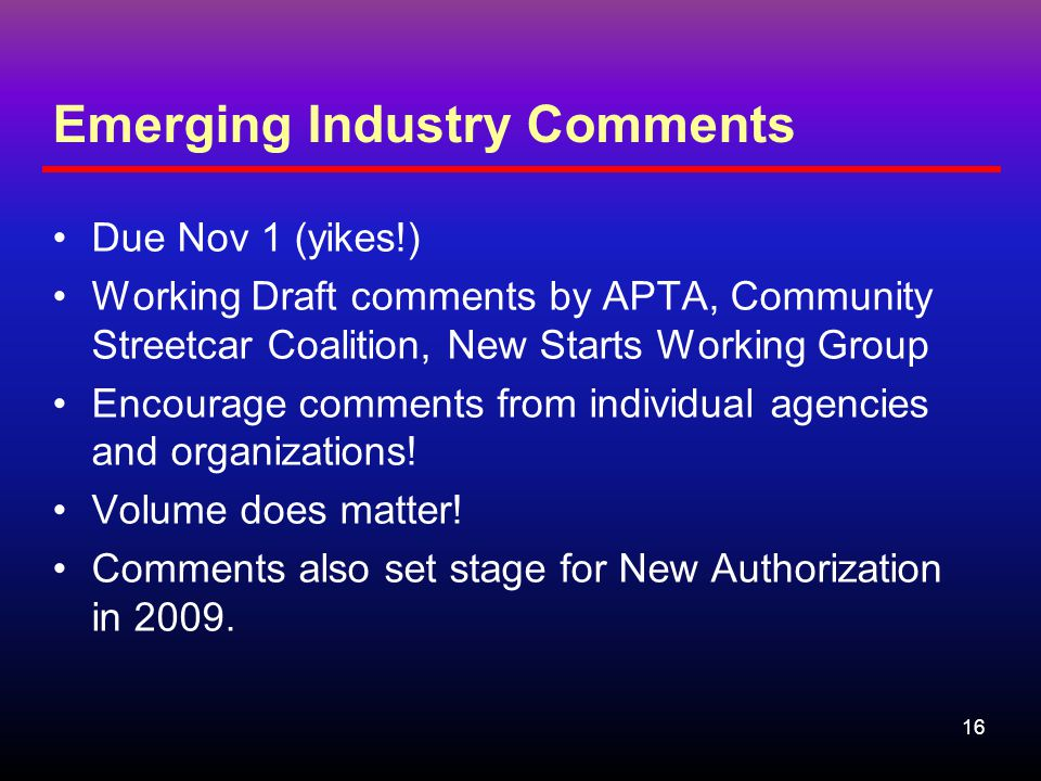 16 Emerging Industry Comments Due Nov 1 (yikes!) Working Draft comments by APTA, Community Streetcar Coalition, New Starts Working Group Encourage comments from individual agencies and organizations.