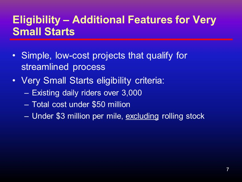 7 Eligibility – Additional Features for Very Small Starts Simple, low-cost projects that qualify for streamlined process Very Small Starts eligibility criteria: –Existing daily riders over 3,000 –Total cost under $50 million –Under $3 million per mile, excluding rolling stock