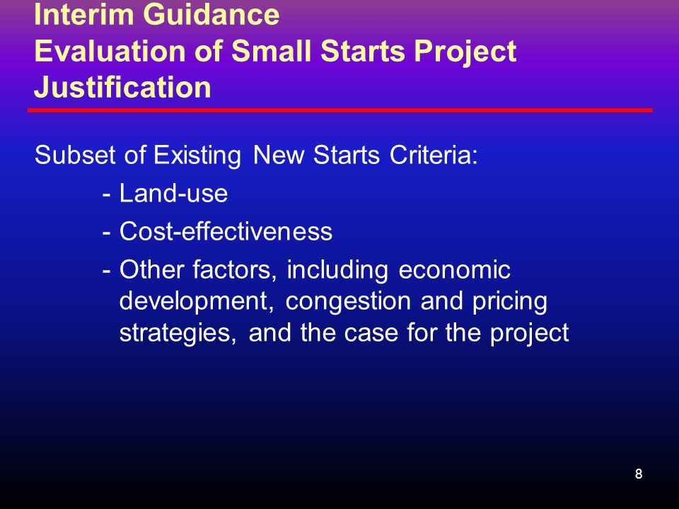 8 Interim Guidance Evaluation of Small Starts Project Justification Subset of Existing New Starts Criteria: -Land-use -Cost-effectiveness -Other factors, including economic development, congestion and pricing strategies, and the case for the project