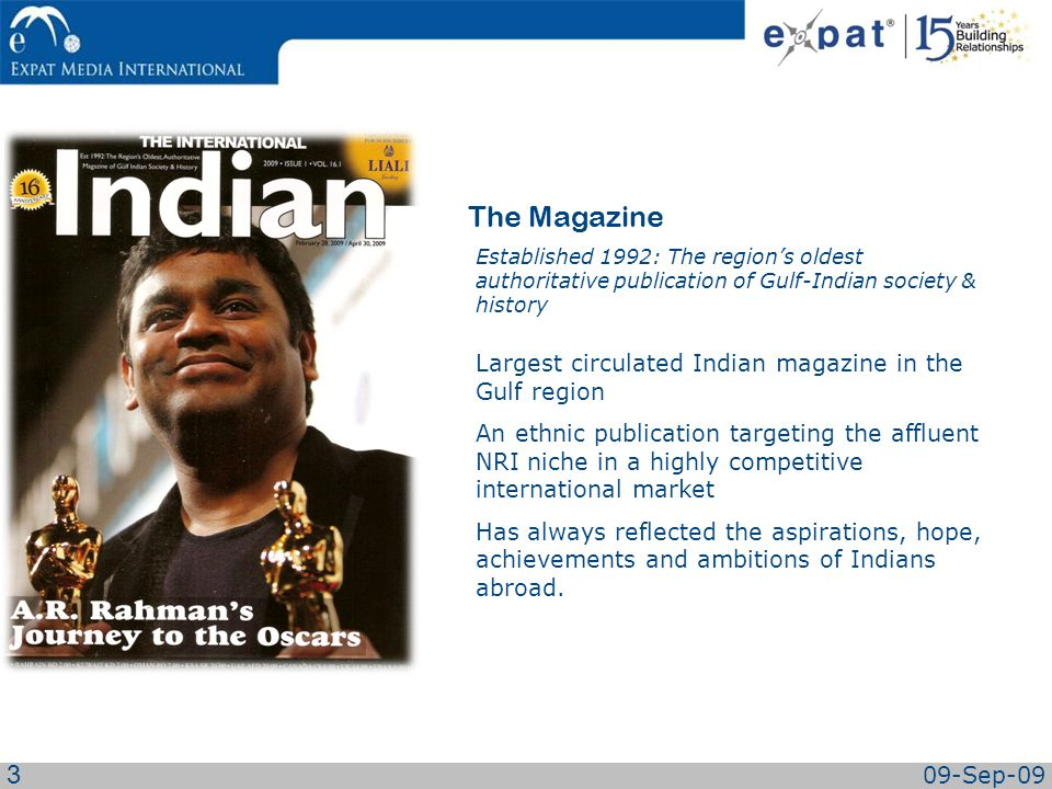Largest circulated Indian magazine in the Gulf region An ethnic publication targeting the affluent NRI niche in a highly competitive international market Has always reflected the aspirations, hope, achievements and ambitions of Indians abroad.