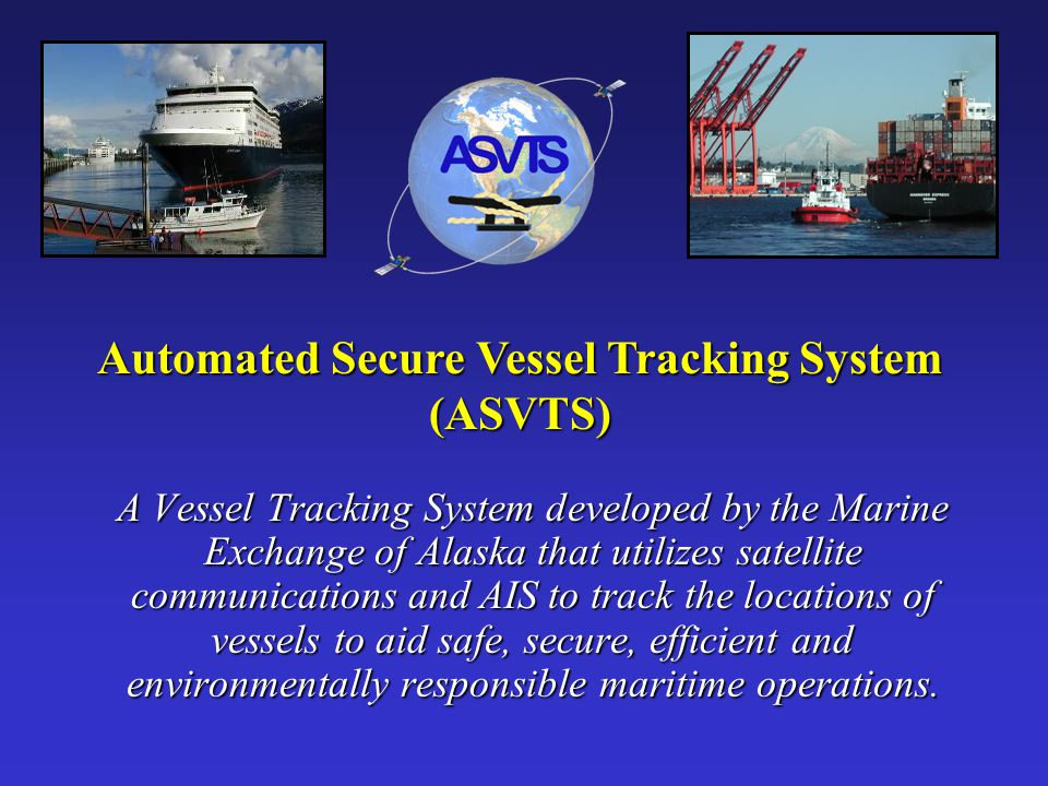 Automated Secure Vessel Tracking System (ASVTS) A Vessel Tracking System developed by the Marine Exchange of Alaska that utilizes satellite communicat