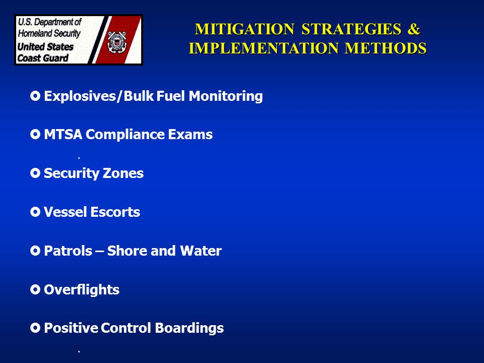 MITIGATION STRATEGIES & IMPLEMENTATION METHODS  Explosives/Bulk Fuel Monitoring  MTSA Compliance Exams.  Security Zones  Vessel Escorts  Patrols