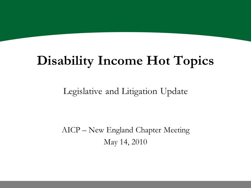 Disability Income Hot Topics Legislative and Litigation Update AICP – New England Chapter Meeting May 14, 2010