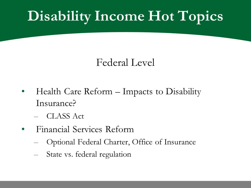 Disability Income Hot Topics Federal Level Health Care Reform – Impacts to Disability Insurance.