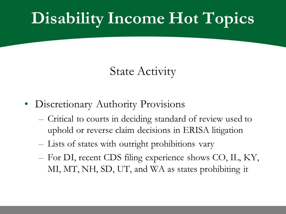 Disability Income Hot Topics State Activity Discretionary Authority Provisions –Critical to courts in deciding standard of review used to uphold or reverse claim decisions in ERISA litigation –Lists of states with outright prohibitions vary –For DI, recent CDS filing experience shows CO, IL, KY, MI, MT, NH, SD, UT, and WA as states prohibiting it