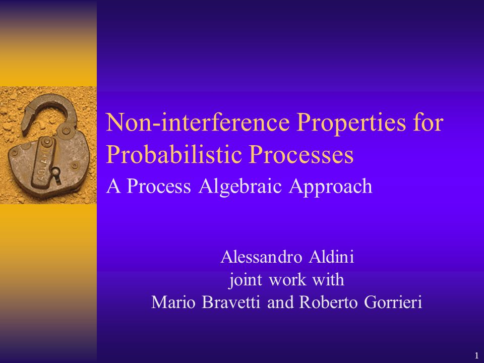 1 Non-interference Properties for Probabilistic Processes A Process Algebraic Approach Alessandro Aldini joint work with Mario Bravetti and Roberto Gorrieri