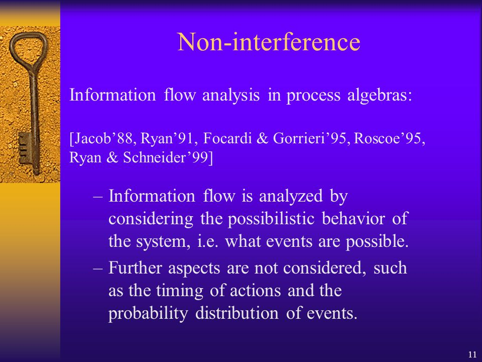 11 Non-interference Information flow analysis in process algebras: [Jacob'88, Ryan'91, Focardi & Gorrieri'95, Roscoe'95, Ryan & Schneider'99] –Information flow is analyzed by considering the possibilistic behavior of the system, i.e.