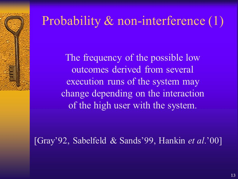 13 Probability & non-interference (1) The frequency of the possible low outcomes derived from several execution runs of the system may change depending on the interaction of the high user with the system.