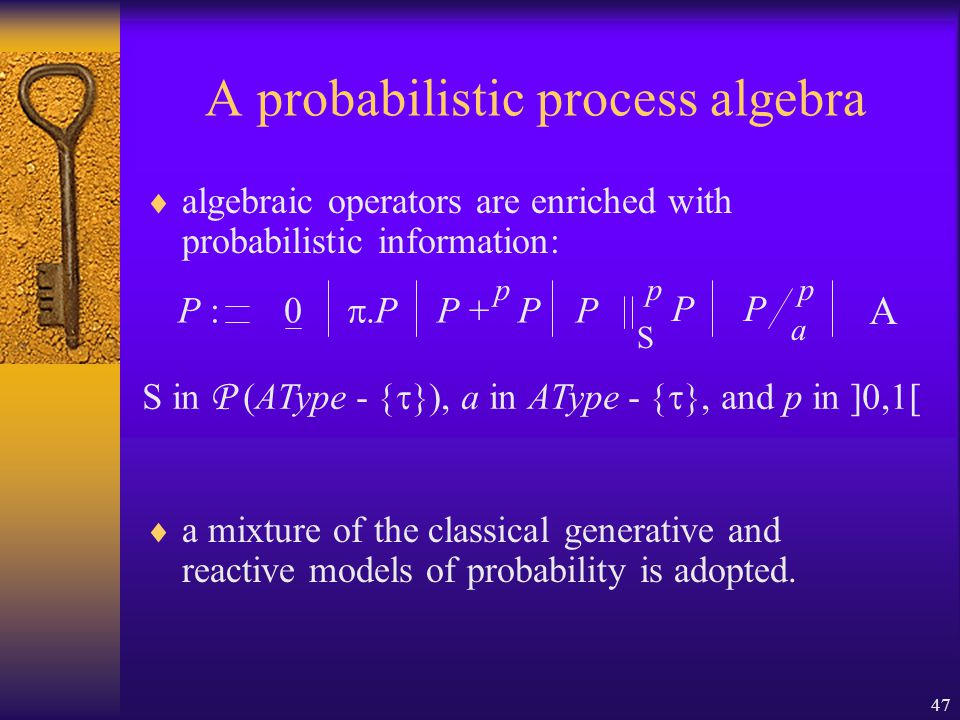 47 A probabilistic process algebra  algebraic operators are enriched with probabilistic information:  a mixture of the classical generative and reactive models of probability is adopted.