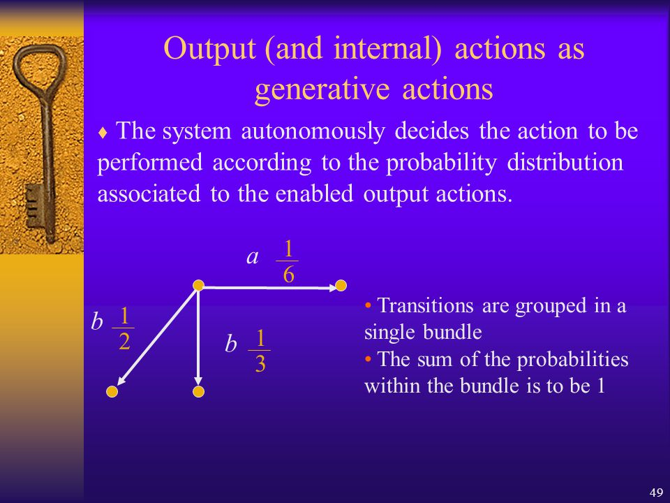 49 Output (and internal) actions as generative actions  The system autonomously decides the action to be performed according to the probability distribution associated to the enabled output actions.