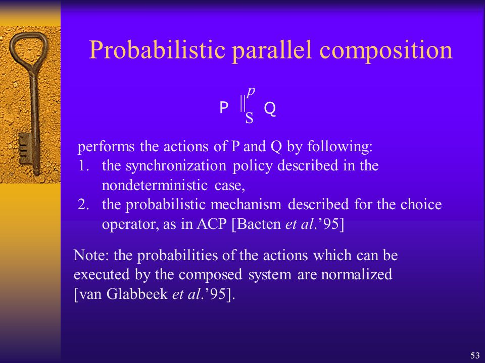 53 Probabilistic parallel composition S || p P Q performs the actions of P and Q by following: 1.the synchronization policy described in the nondeterministic case, 2.the probabilistic mechanism described for the choice operator, as in ACP [Baeten et al.'95] Note: the probabilities of the actions which can be executed by the composed system are normalized [van Glabbeek et al.'95].