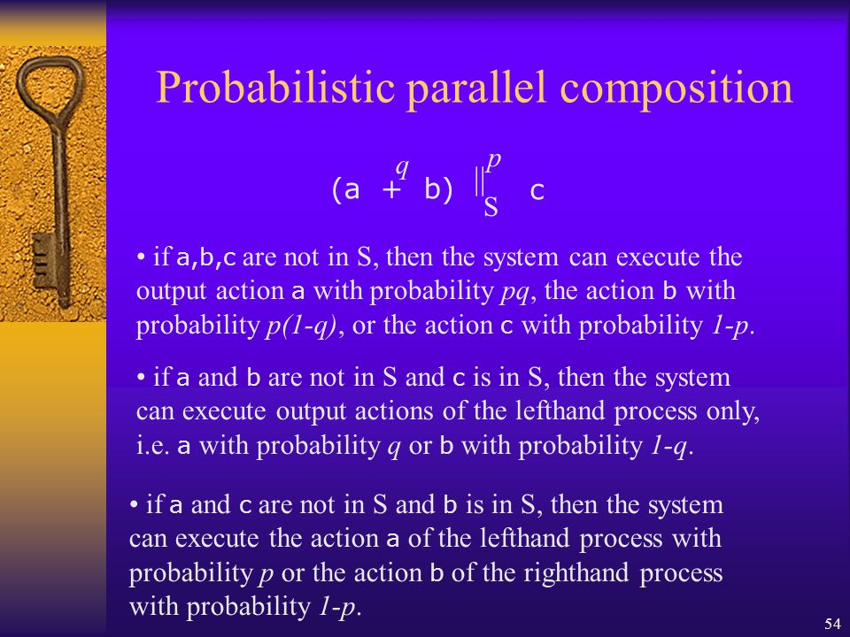 54 Probabilistic parallel composition S || p (a + b) q c if a,b,c are not in S, then the system can execute the output action a with probability pq, the action b with probability p(1-q), or the action c with probability 1-p.