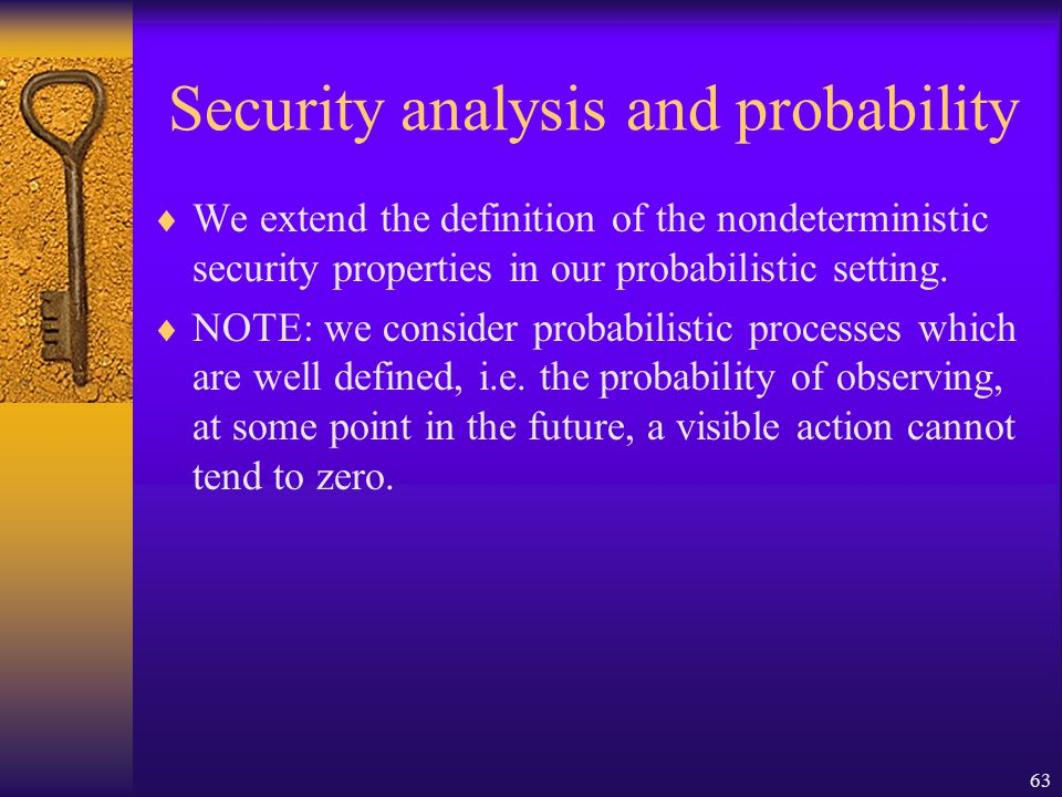 63 Security analysis and probability  We extend the definition of the nondeterministic security properties in our probabilistic setting.
