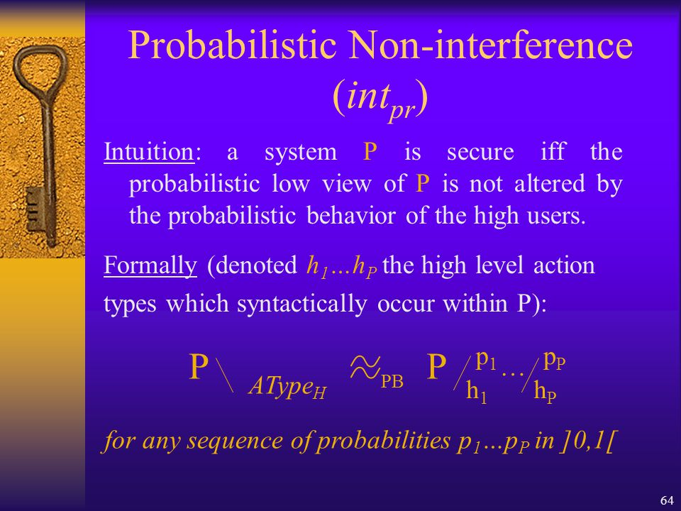 64 Probabilistic Non-interference (int pr ) Intuition: a system P is secure iff the probabilistic low view of P is not altered by the probabilistic behavior of the high users.