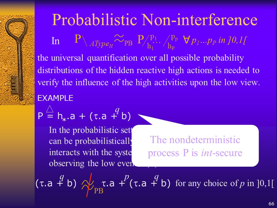 66 Probabilistic Non-interference the universal quantification over all possible probability distributions of the hidden reactive high actions is needed to verify the influence of the high activities upon the low view.