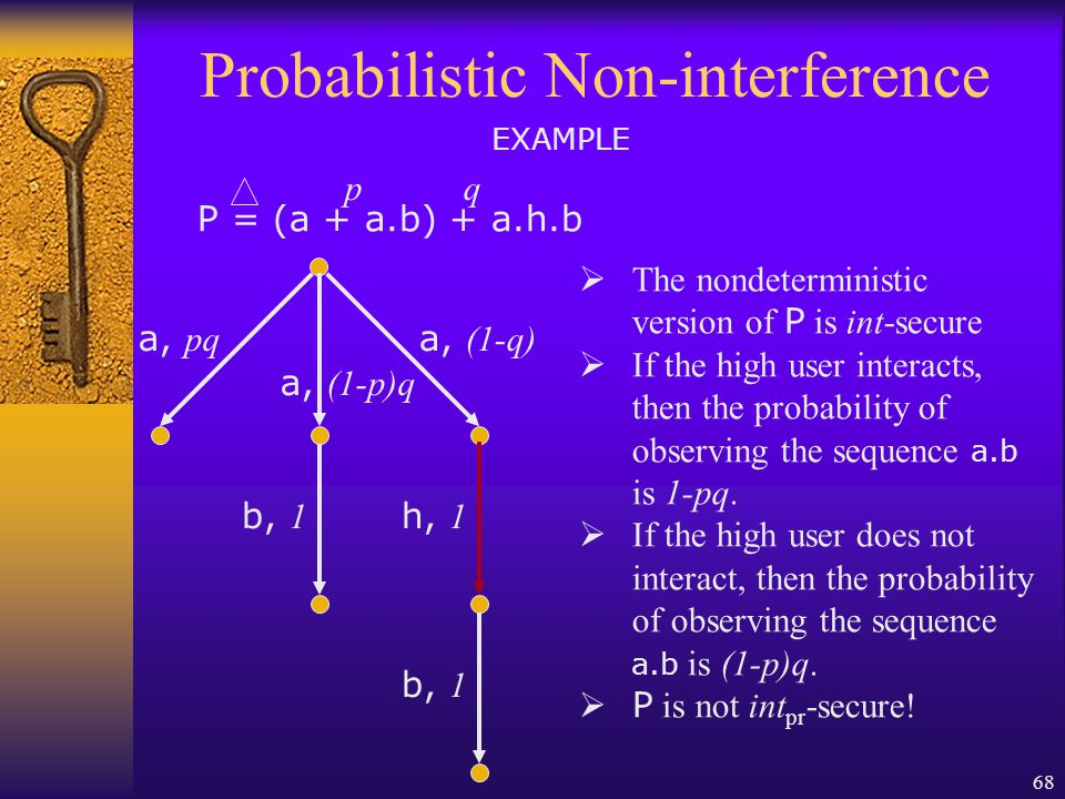 68 Probabilistic Non-interference P = (a + a.b) + a.h.b EXAMPLE a, pq pq a, (1-p)q a, (1-q) b, 1 h, 1  The nondeterministic version of P is int-secure  If the high user interacts, then the probability of observing the sequence a.b is 1-pq.