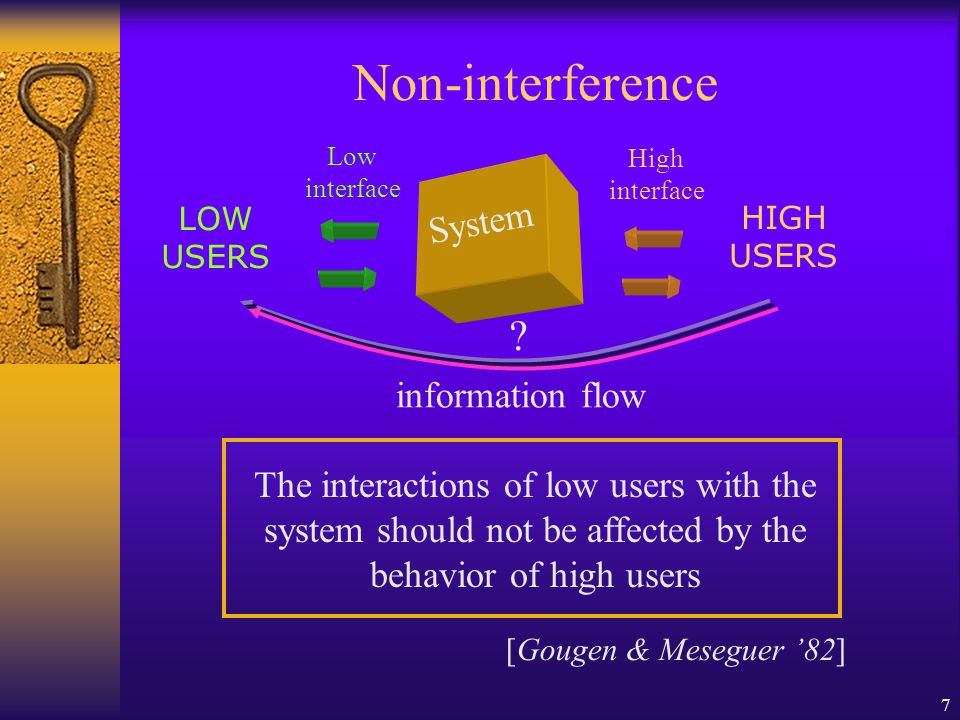 7 Non-interference The interactions of low users with the system should not be affected by the behavior of high users [Gougen & Meseguer '82] System Low interface LOW USERS High interface HIGH USERS .