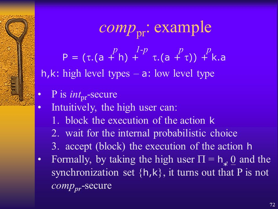 72 comp pr : example P = ( .(a + h) + .(a +  )) + k.a h,k: high level types – a: low level type P is int pr -secure Intuitively, the high user can: 1.block the execution of the action k 2.wait for the internal probabilistic choice 3.accept (block) the execution of the action h Formally, by taking the high user  = h.