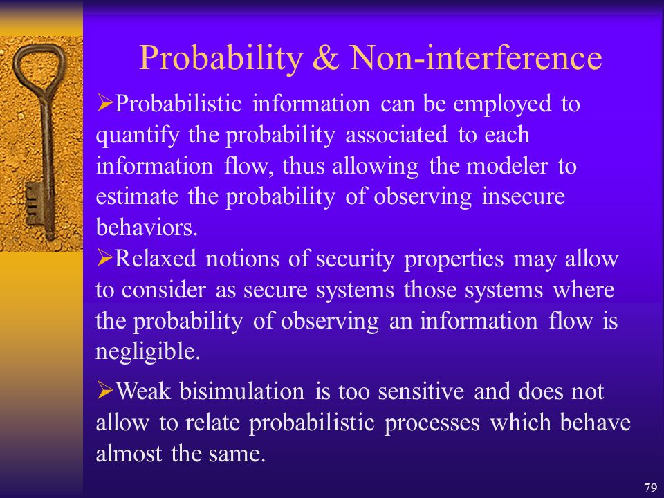 79 Probability & Non-interference  Probabilistic information can be employed to quantify the probability associated to each information flow, thus allowing the modeler to estimate the probability of observing insecure behaviors.