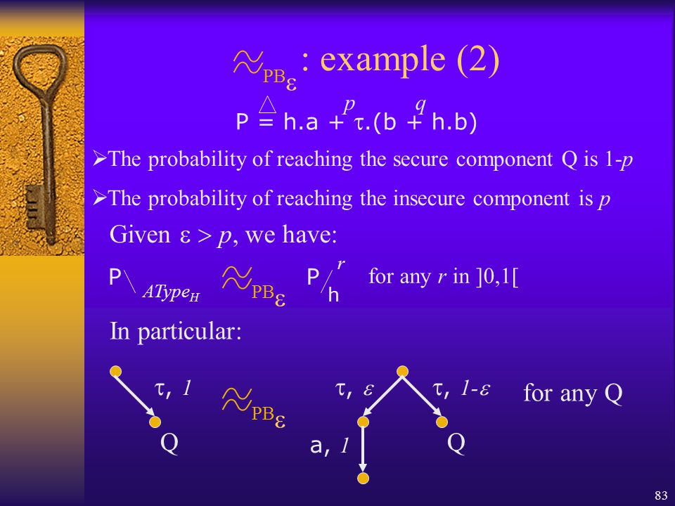 83 PB  : example (2) P = h.a + .(b + h.b) pq  The probability of reaching the secure component Q is 1-p  The probability of reaching the insecure component is p P AType H PB  P r h for any r in ]0,1[ Given  p, we have: ,  , 1-  a, 1 PB  , 1 QQ for any Q In particular: