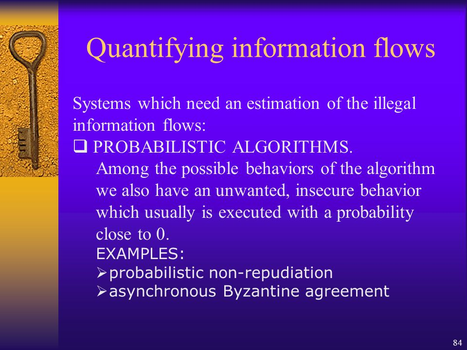 84 Quantifying information flows Systems which need an estimation of the illegal information flows:  PROBABILISTIC ALGORITHMS.