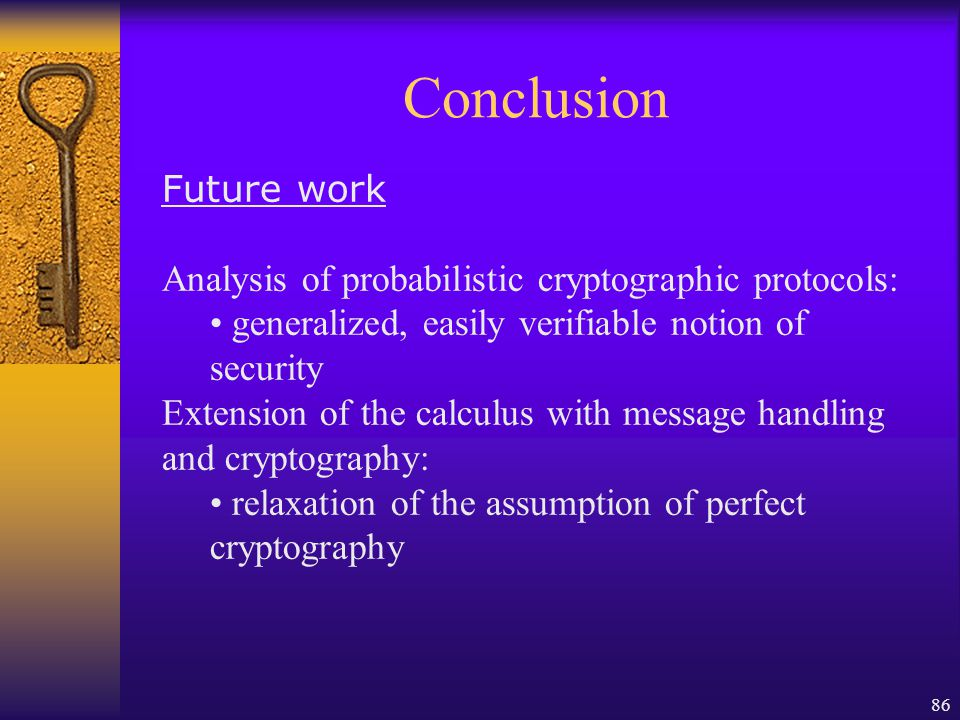 86 Conclusion Future work Analysis of probabilistic cryptographic protocols: generalized, easily verifiable notion of security Extension of the calculus with message handling and cryptography: relaxation of the assumption of perfect cryptography