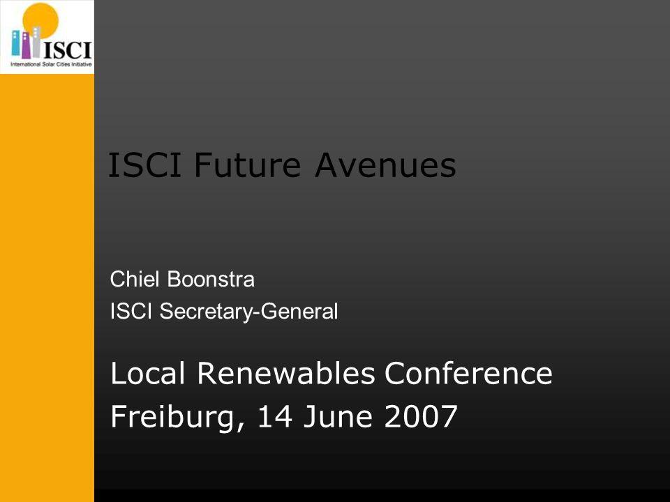 ISCI Future Avenues Local Renewables Conference Freiburg, 14 June 2007 Chiel Boonstra ISCI Secretary-General