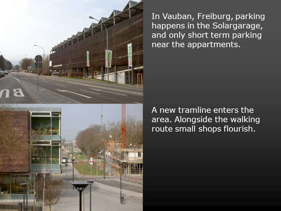 In Vauban, Freiburg, parking happens in the Solargarage, and only short term parking near the appartments. A new tramline enters the area. Alongside t