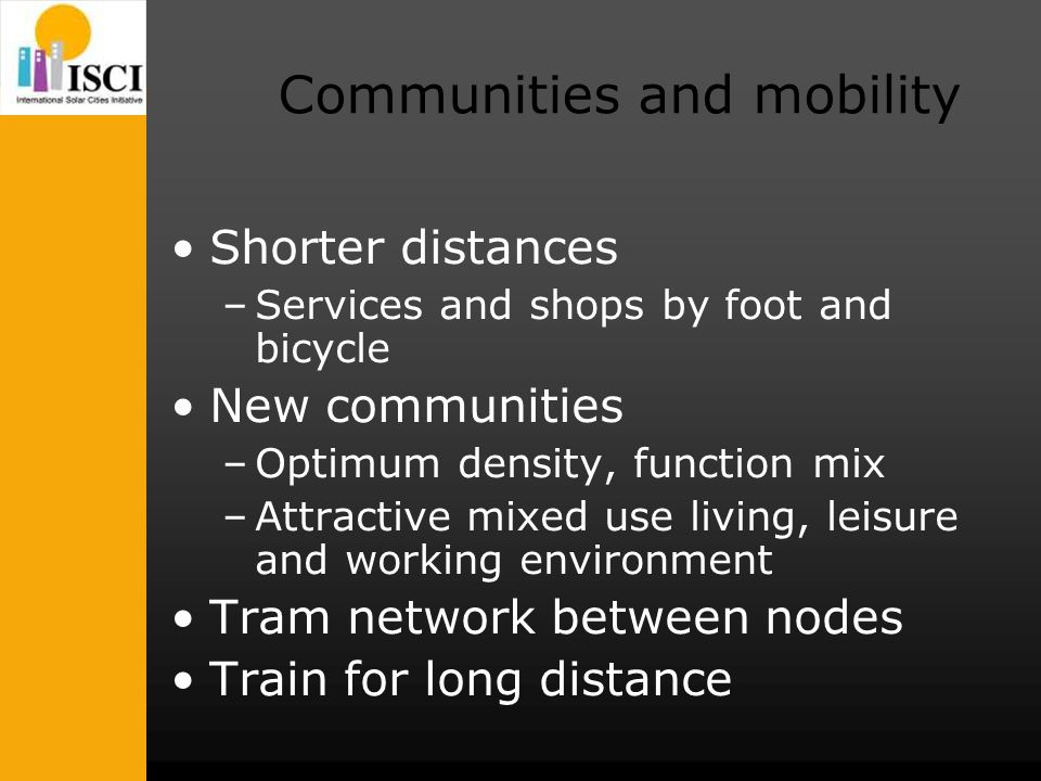 Communities and mobility Shorter distances –Services and shops by foot and bicycle New communities –Optimum density, function mix –Attractive mixed use living, leisure and working environment Tram network between nodes Train for long distance
