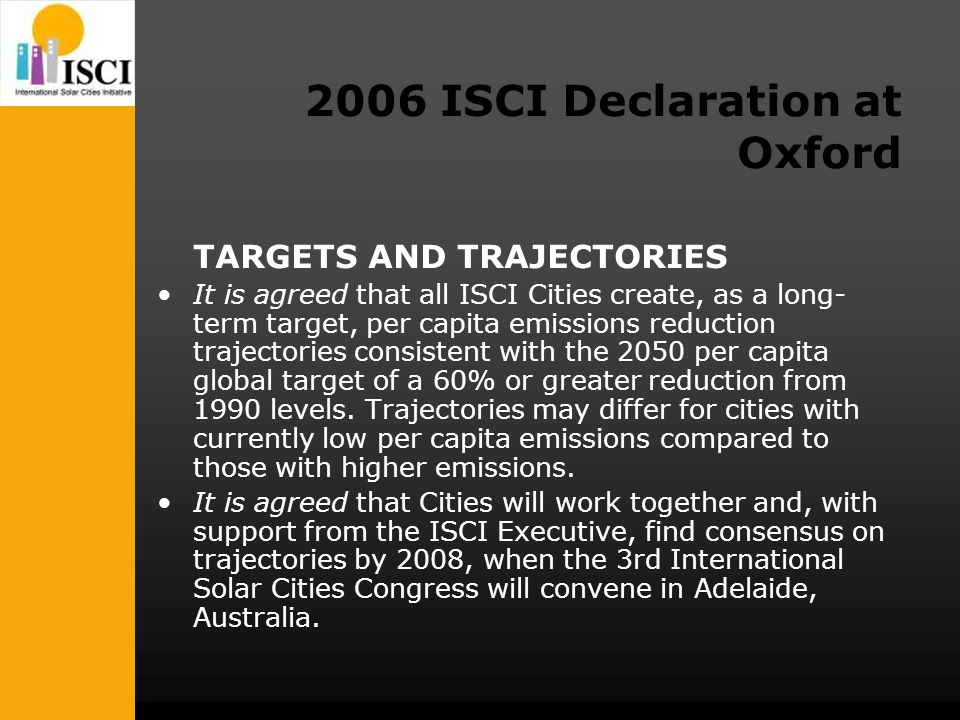 2006 ISCI Declaration at Oxford TARGETS AND TRAJECTORIES It is agreed that all ISCI Cities create, as a long- term target, per capita emissions reduction trajectories consistent with the 2050 per capita global target of a 60% or greater reduction from 1990 levels.