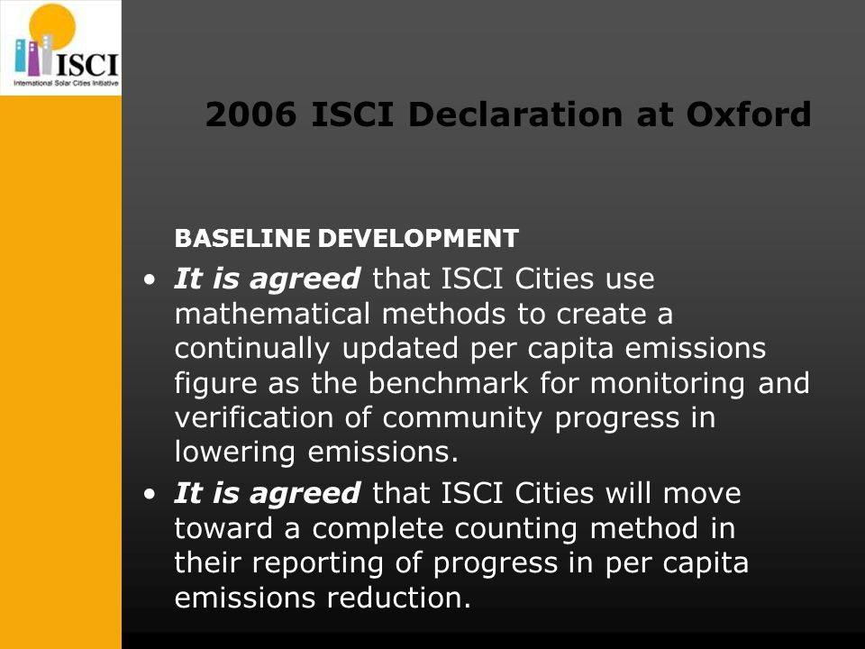 2006 ISCI Declaration at Oxford BASELINE DEVELOPMENT It is agreed that ISCI Cities use mathematical methods to create a continually updated per capita emissions figure as the benchmark for monitoring and verification of community progress in lowering emissions.