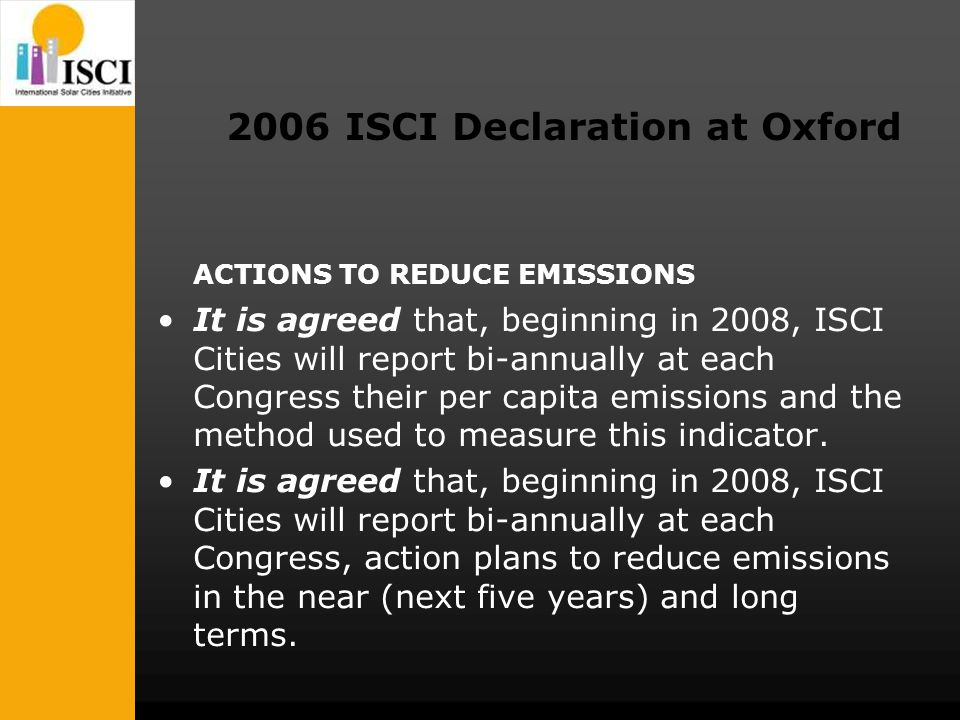 2006 ISCI Declaration at Oxford ACTIONS TO REDUCE EMISSIONS It is agreed that, beginning in 2008, ISCI Cities will report bi-annually at each Congress their per capita emissions and the method used to measure this indicator.