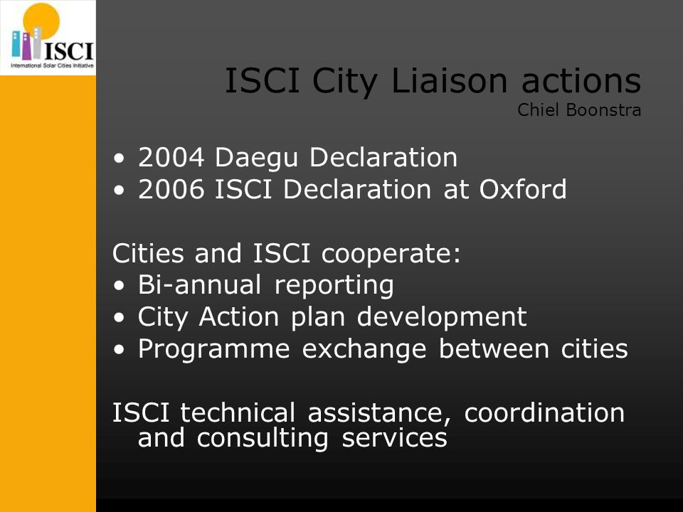ISCI City Liaison actions Chiel Boonstra 2004 Daegu Declaration 2006 ISCI Declaration at Oxford Cities and ISCI cooperate: Bi-annual reporting City Action plan development Programme exchange between cities ISCI technical assistance, coordination and consulting services