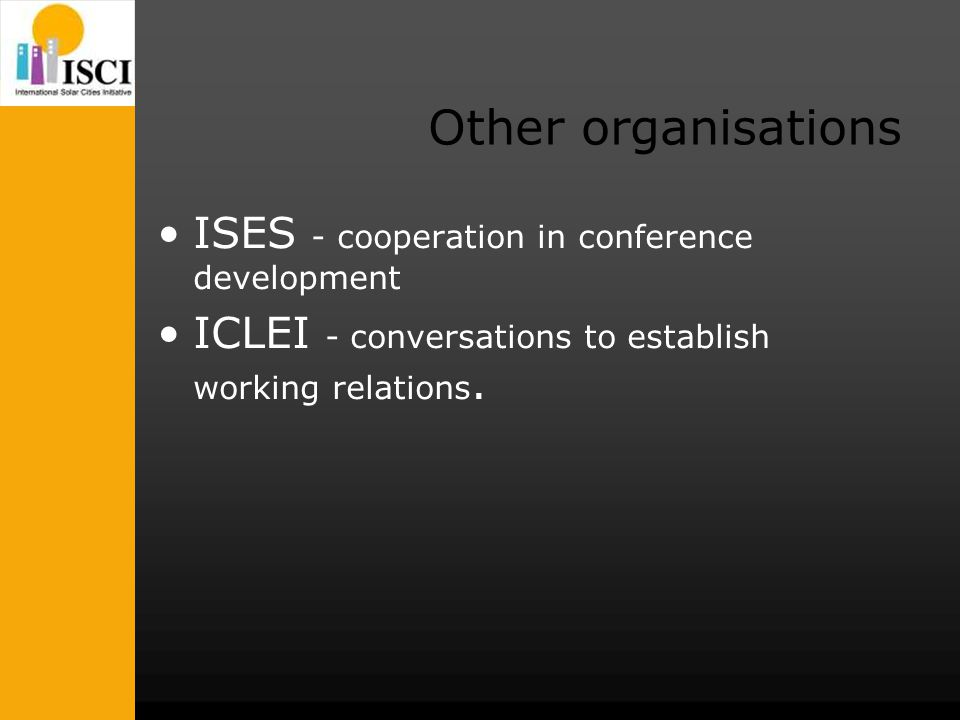 Other organisations ISES - cooperation in conference development ICLEI - conversations to establish working relations.