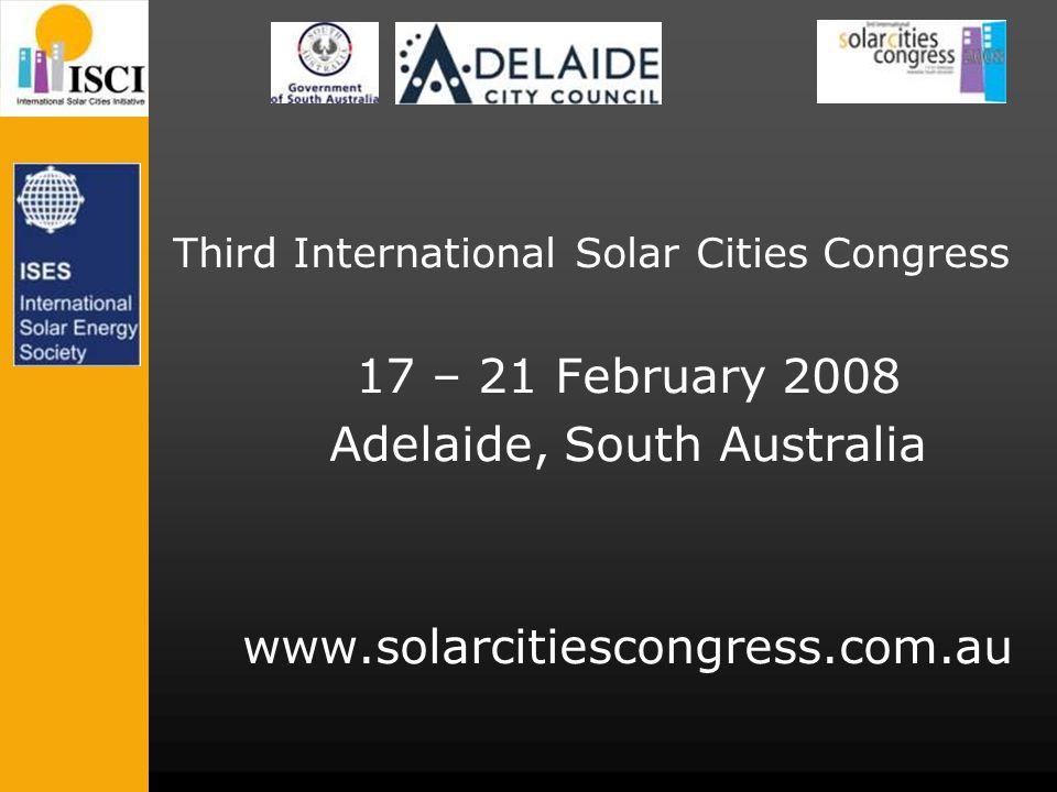 Third International Solar Cities Congress 17 – 21 February 2008 Adelaide, South Australia www.solarcitiescongress.com.au