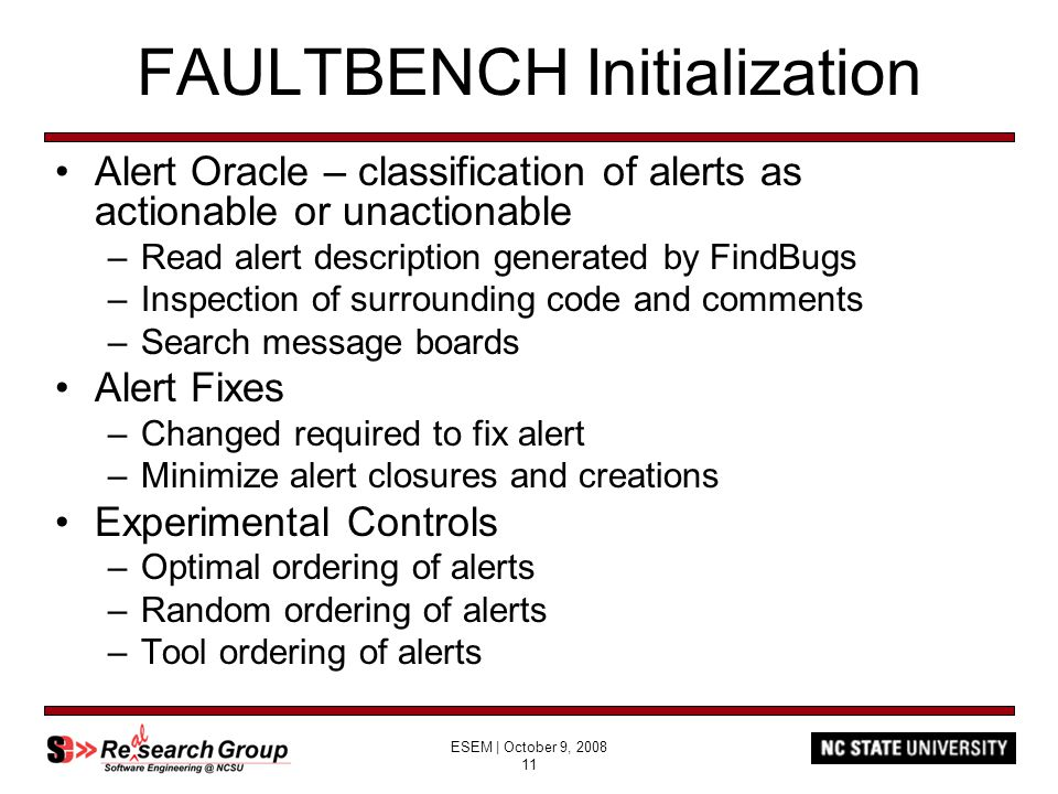 ESEM | October 9, 2008 11 FAULTBENCH Initialization Alert Oracle – classification of alerts as actionable or unactionable –Read alert description generated by FindBugs –Inspection of surrounding code and comments –Search message boards Alert Fixes –Changed required to fix alert –Minimize alert closures and creations Experimental Controls –Optimal ordering of alerts –Random ordering of alerts –Tool ordering of alerts