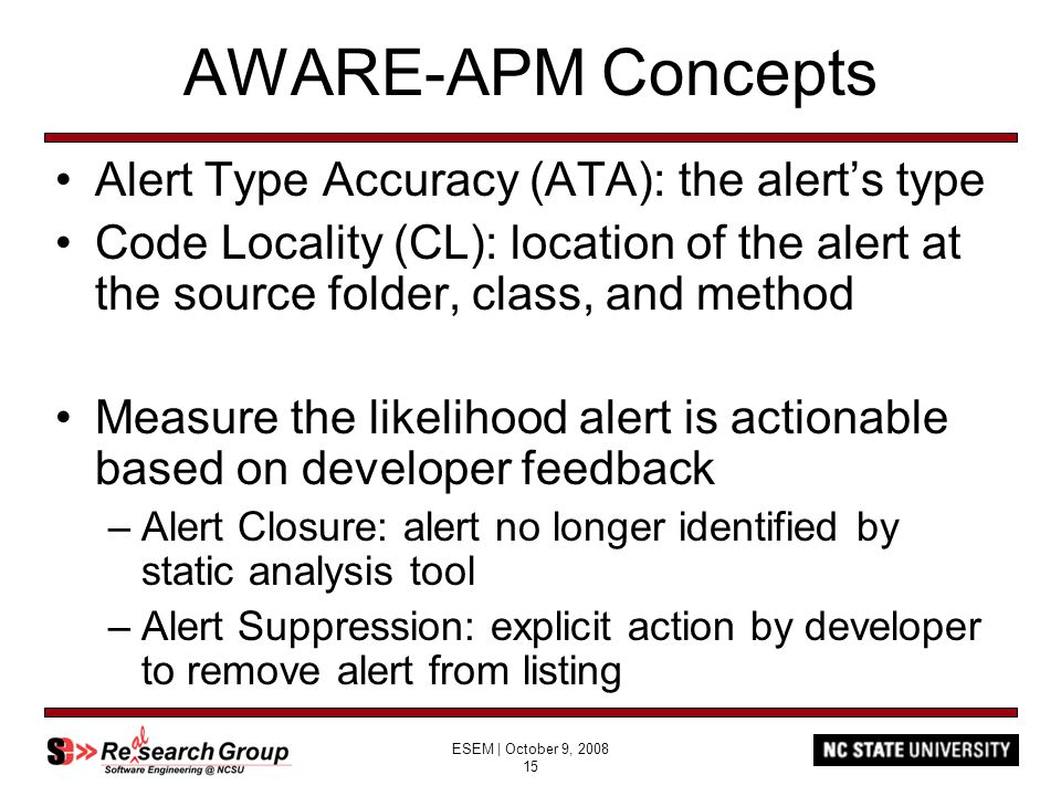 ESEM | October 9, 2008 15 AWARE-APM Concepts Alert Type Accuracy (ATA): the alert's type Code Locality (CL): location of the alert at the source folde