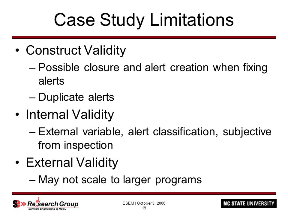 ESEM | October 9, 2008 19 Case Study Limitations Construct Validity –Possible closure and alert creation when fixing alerts –Duplicate alerts Internal Validity –External variable, alert classification, subjective from inspection External Validity –May not scale to larger programs