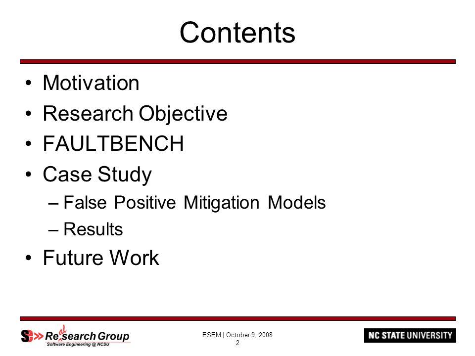 ESEM   October 9, 2008 2 Contents Motivation Research Objective FAULTBENCH Case Study –False Positive Mitigation Models –Results Future Work