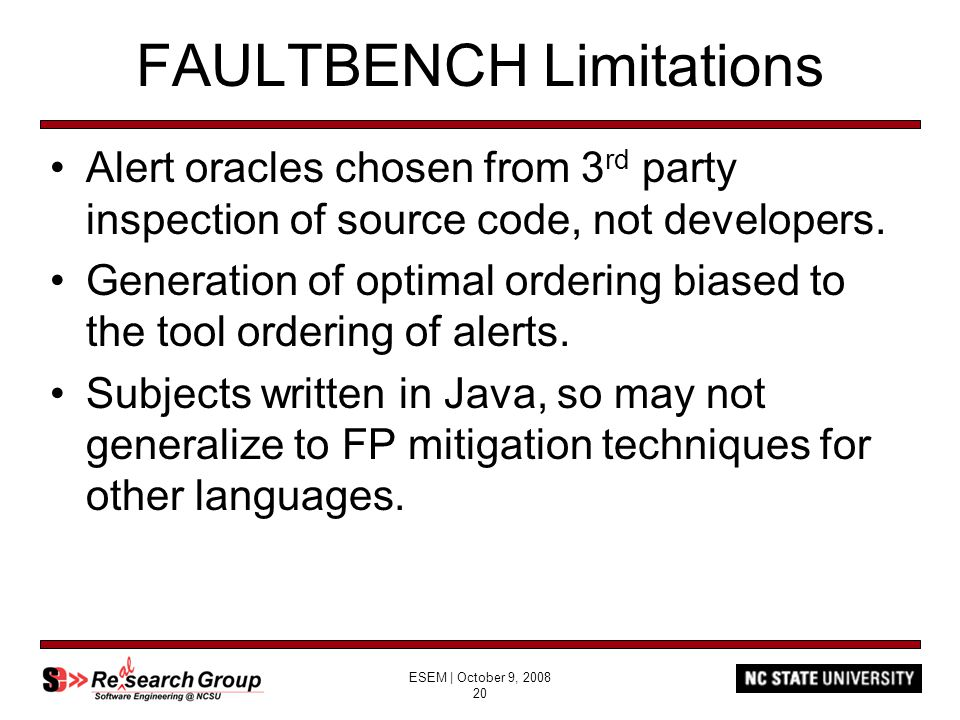 ESEM | October 9, 2008 20 FAULTBENCH Limitations Alert oracles chosen from 3 rd party inspection of source code, not developers. Generation of optimal