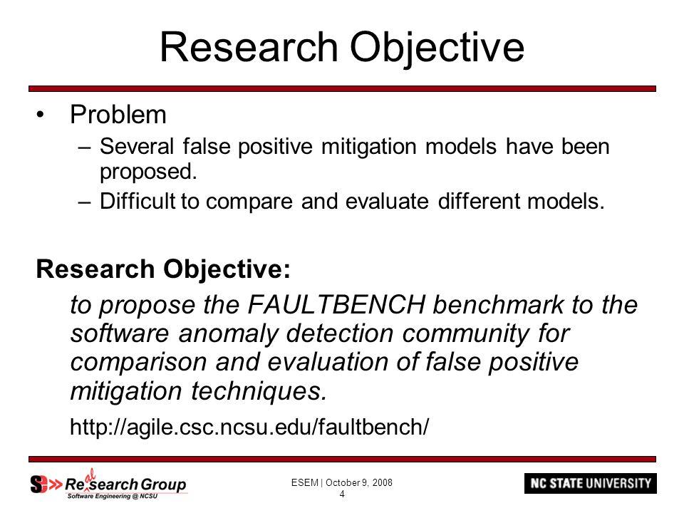 ESEM | October 9, 2008 4 Research Objective Problem –Several false positive mitigation models have been proposed.