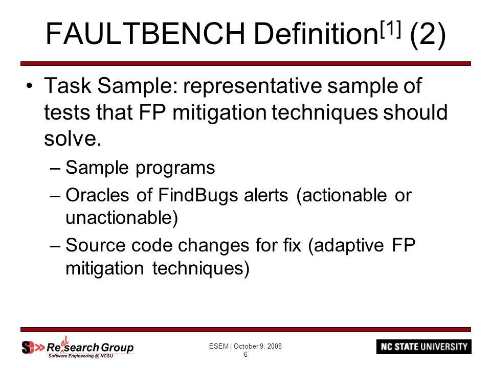 ESEM | October 9, 2008 6 FAULTBENCH Definition [1] (2) Task Sample: representative sample of tests that FP mitigation techniques should solve.