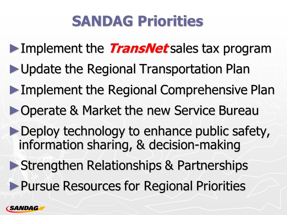 SANDAG Priorities ► Implement the TransNet sales tax program ► Update the Regional Transportation Plan ► Implement the Regional Comprehensive Plan ► Operate & Market the new Service Bureau ► Deploy technology to enhance public safety, information sharing, & decision-making ► Strengthen Relationships & Partnerships ► Pursue Resources for Regional Priorities