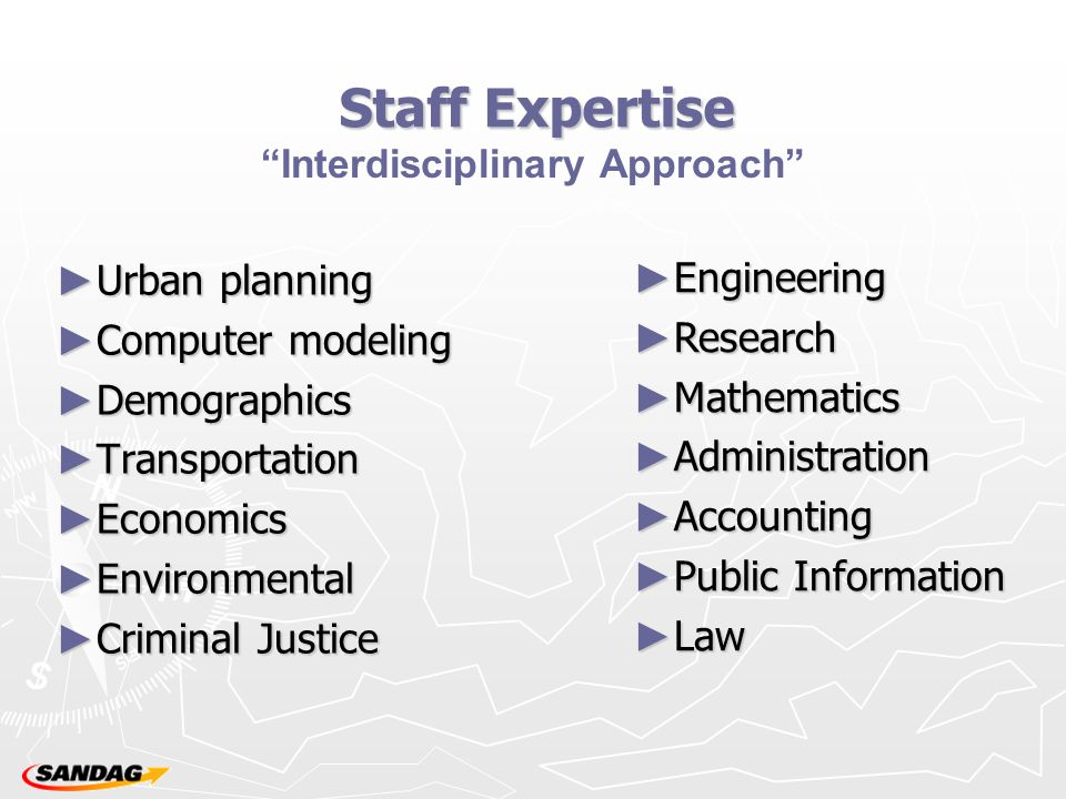 Staff Expertise ► Urban planning ► Computer modeling ► Demographics ► Transportation ► Economics ► Environmental ► Criminal Justice Interdisciplinary Approach ► Engineering ► Research ► Mathematics ► Administration ► Accounting ► Public Information ► Law