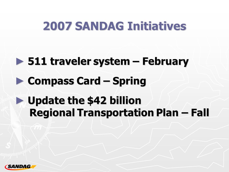 2007 SANDAG Initiatives ► 511 traveler system – February ► Compass Card – Spring ► Update the $42 billion Regional Transportation Plan – Fall