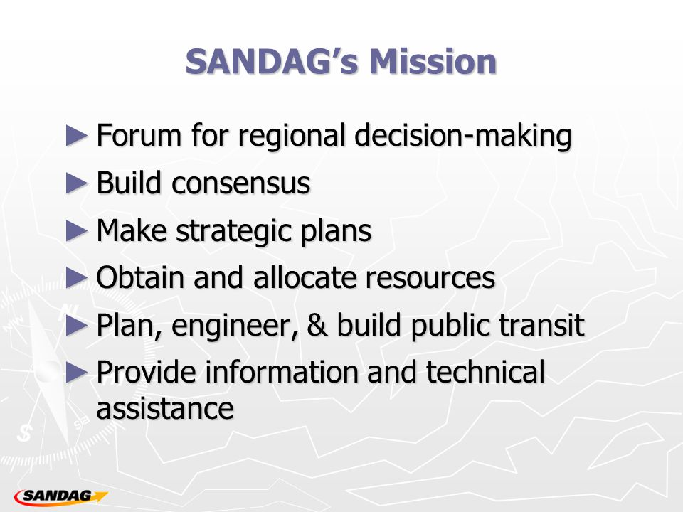 SANDAG's Mission ► Forum for regional decision-making ► Build consensus ► Make strategic plans ► Obtain and allocate resources ► Plan, engineer, & build public transit ► Provide information and technical assistance
