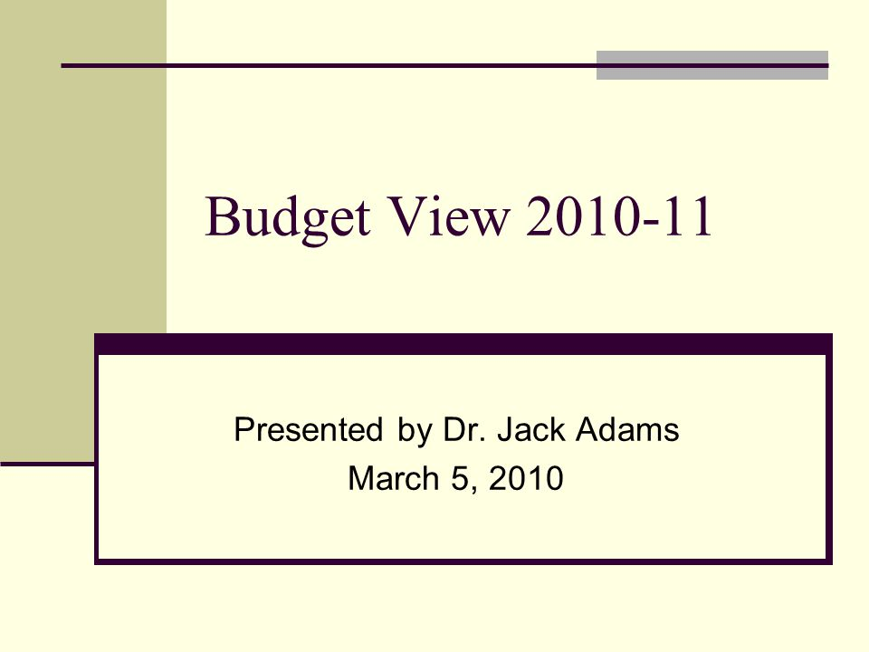 Budget View 2010-11 Presented by Dr. Jack Adams March 5, 2010